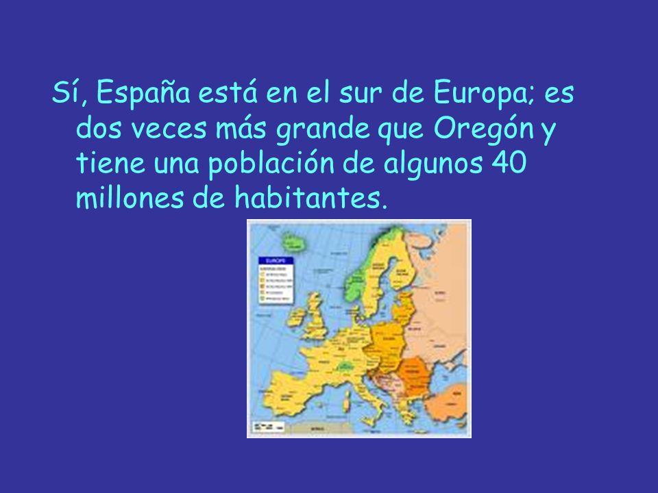 Sí, España está en el sur de Europa; es dos veces más grande que Oregón y tiene una población de algunos 40 millones de habitantes.