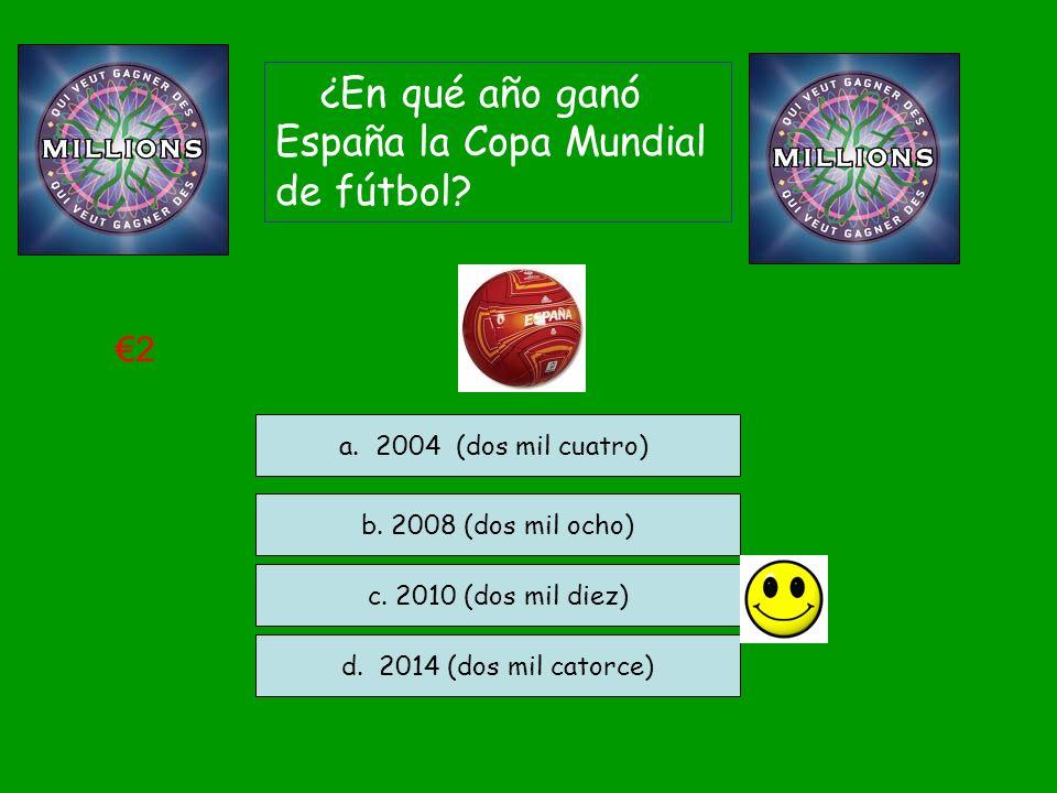 ¿En qué año ganó España la Copa Mundial de fútbol? b. 2008 (dos mil ocho) c. 2010 (dos mil diez) d. 2014 (dos mil catorce) a. 2004 (dos mil cuatro) 2