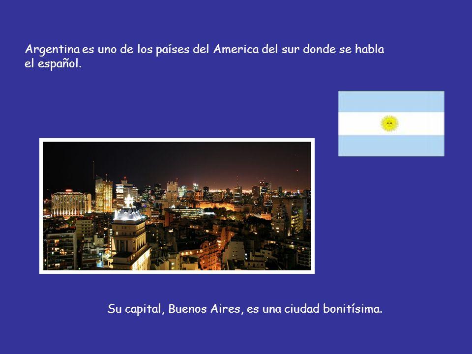 Argentina es uno de los países del America del sur donde se habla el español. Su capital, Buenos Aires, es una ciudad bonitísima.