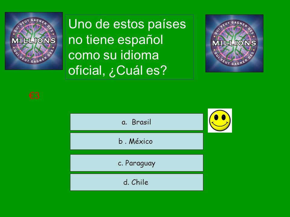 Uno de estos países no tiene español como su idioma oficial, ¿Cuál es? c. Paraguay d. Chile a. Brasil 3 b. México