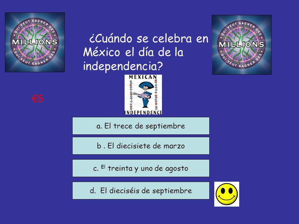 ¿Cuándo se celebra en México el día de la independencia? c. El treinta y uno de agosto d. El dieciséis de septiembre a. El trece de septiembre 5 b. El