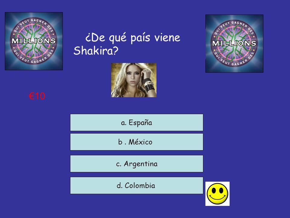 ¿De qué país viene Shakira? c. Argentina d. Colombia a. España 10 b. México
