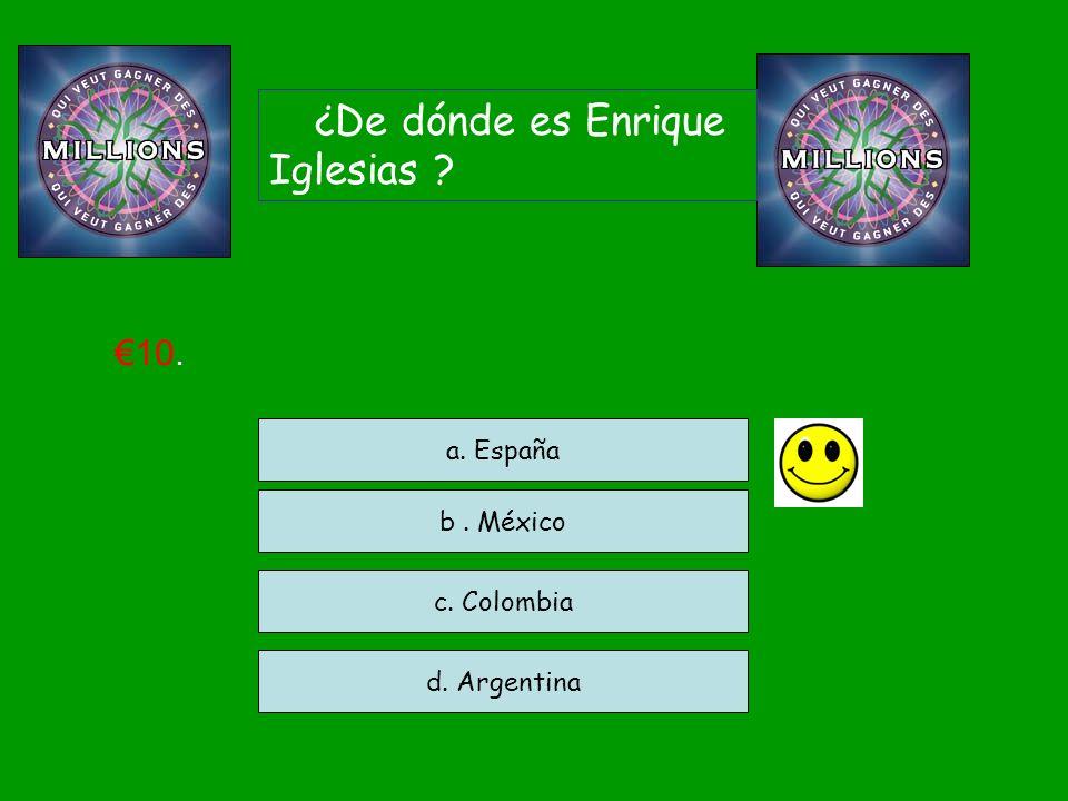 ¿De dónde es Enrique Iglesias ? c. Colombia d. Argentina a. España 10. b. México