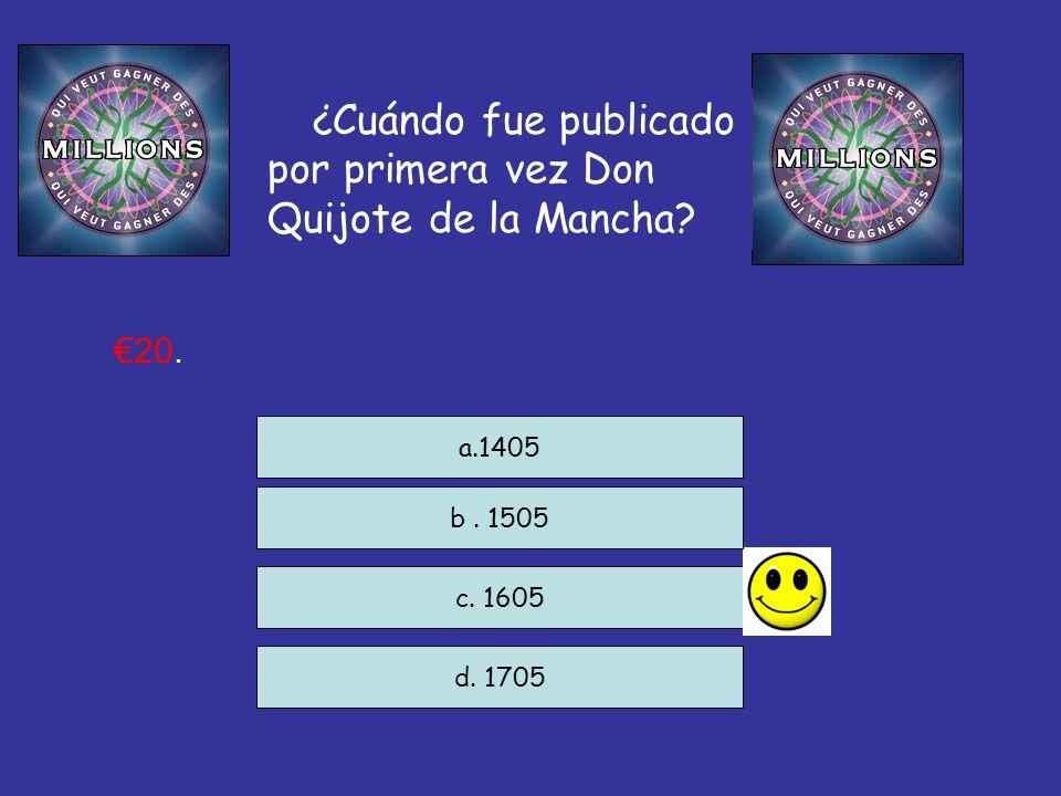 ¿Cuándo fue publicado por primera vez Don Quijote de la Mancha? c. 1605 d. 1705 a.1405 20. b. 1505