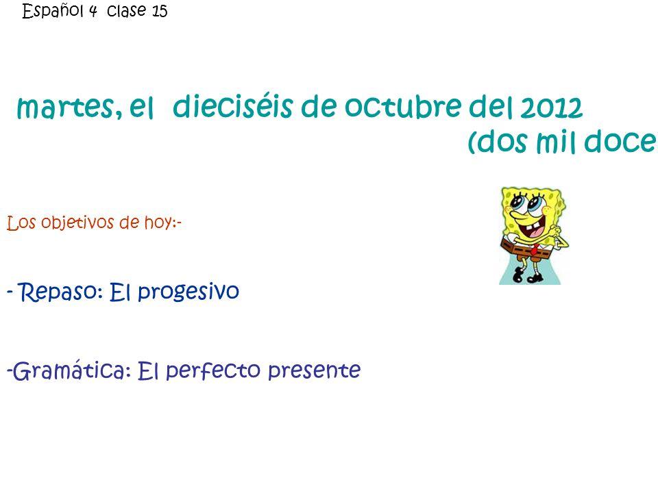 martes, el dieciséis de octubre del 2012 (dos mil doce) Los objetivos de hoy:- - Repaso: El progesivo -Gramática: El perfecto presente Español 4 clase