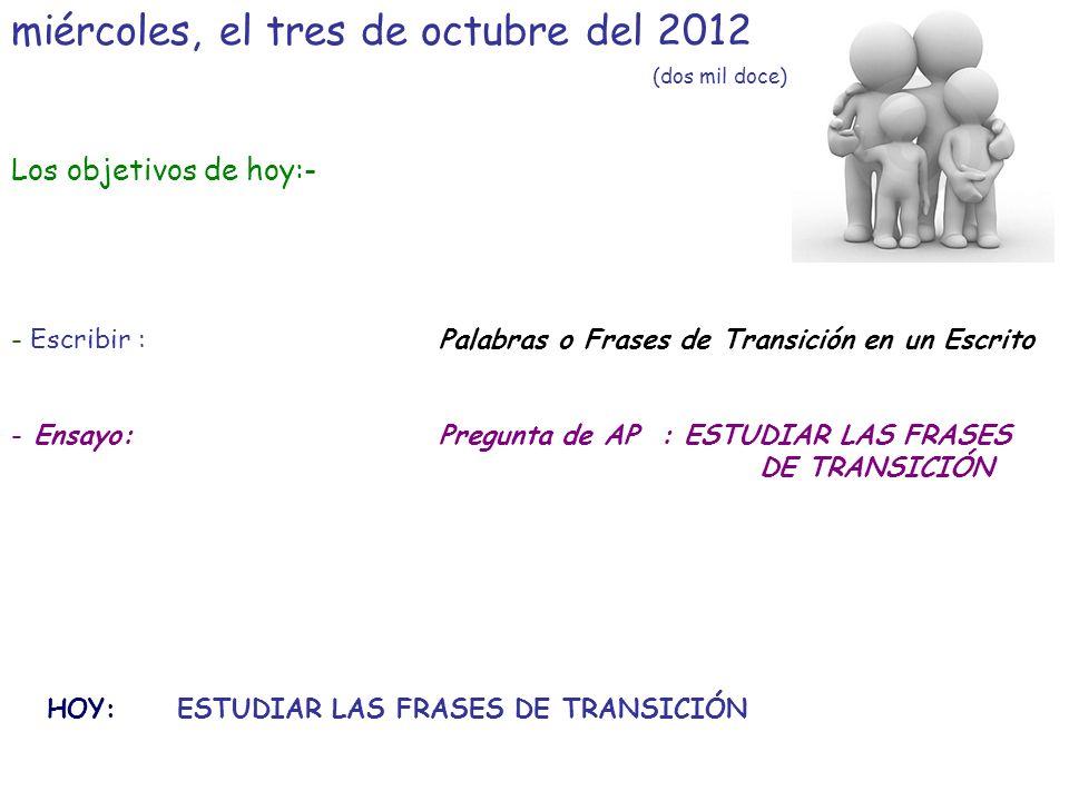 miércoles, el tres de octubre del 2012 (dos mil doce) Los objetivos de hoy:- - Escribir :Palabras o Frases de Transición en un Escrito - Ensayo:Pregunta de AP : ESTUDIAR LAS FRASES DE TRANSICIÓN HOY: ESTUDIAR LAS FRASES DE TRANSICIÓN