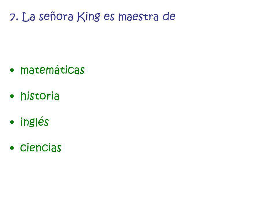 7. La señora King es maestra de matemáticas historia inglés ciencias