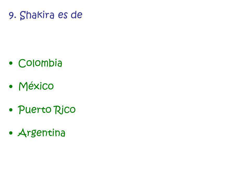 9. Shakira es de Colombia México Puerto Rico Argentina
