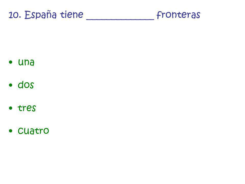 10. España tiene ______________ fronteras una dos tres cuatro