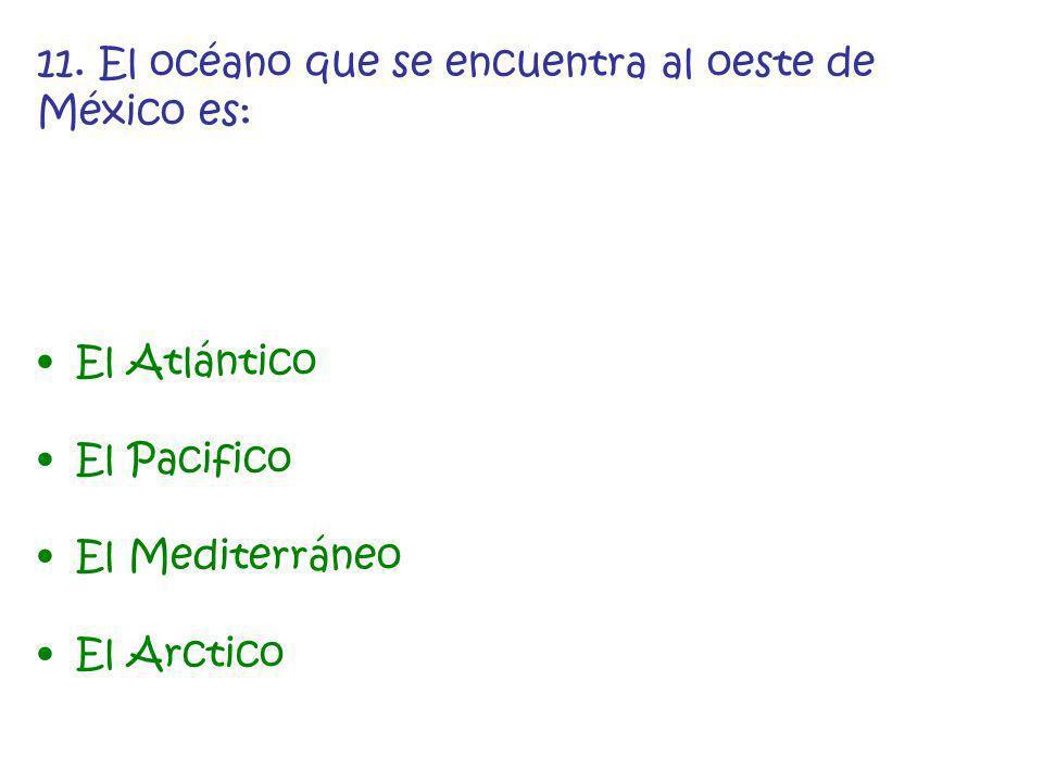 11. El océano que se encuentra al oeste de México es: El Atlántico El Pacifico El Mediterráneo El Arctico