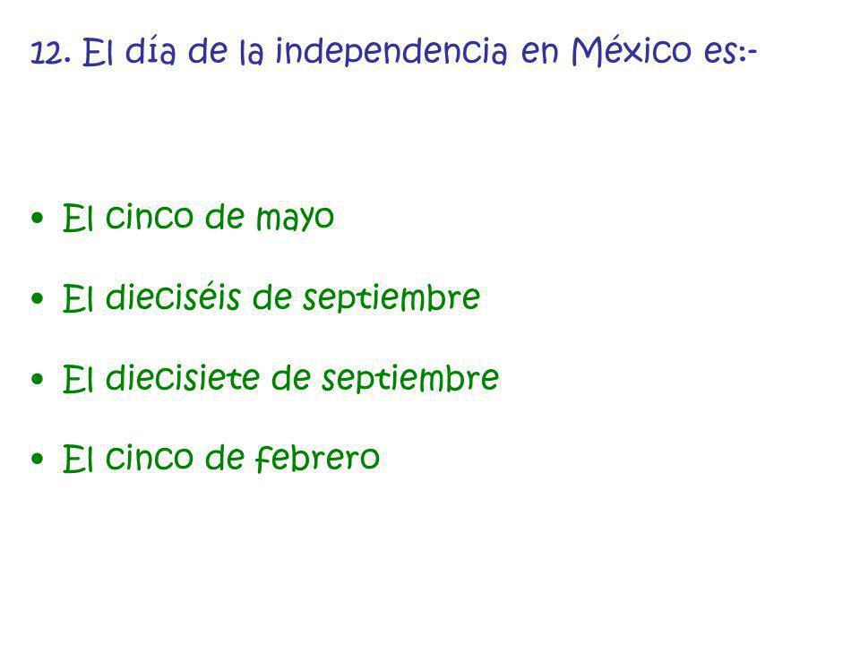 12. El día de la independencia en México es:- El cinco de mayo El dieciséis de septiembre El diecisiete de septiembre El cinco de febrero