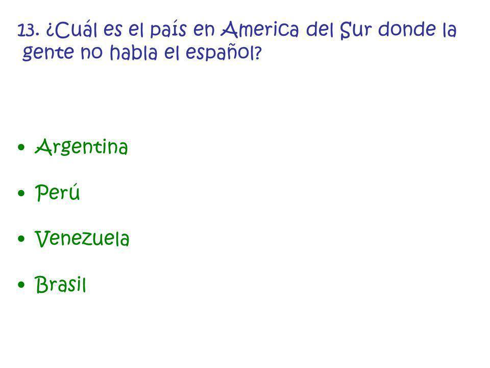 13. ¿Cuál es el país en America del Sur donde la gente no habla el español? Argentina Perú Venezuela Brasil