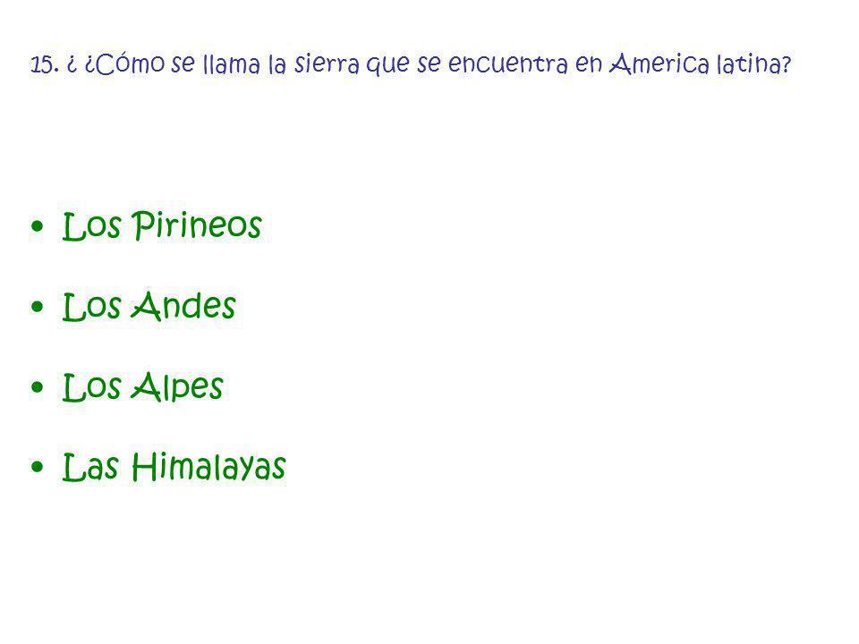 15. ¿ ¿Cómo se llama la sierra que se encuentra en America latina? Los Pirineos Los Andes Los Alpes Las Himalayas