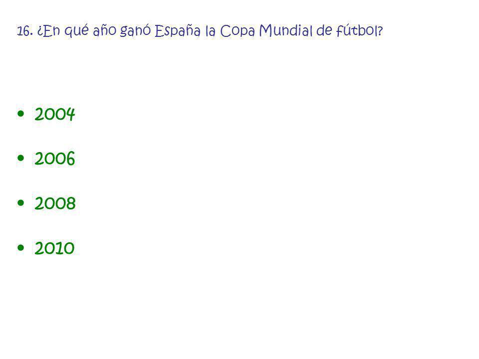 16. ¿En qué año ganó España la Copa Mundial de fútbol? 2004 2006 2008 2010