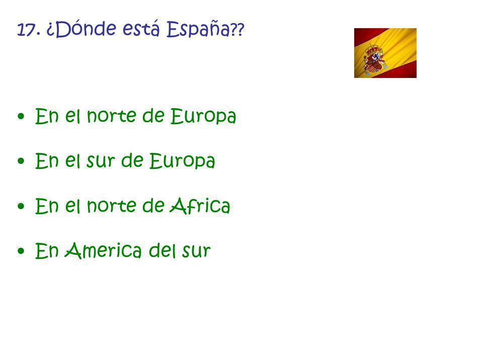 17. ¿Dónde está España?? En el norte de Europa En el sur de Europa En el norte de Africa En America del sur