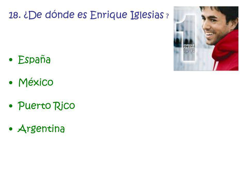 18. ¿De dónde es Enrique Iglesias ? España México Puerto Rico Argentina