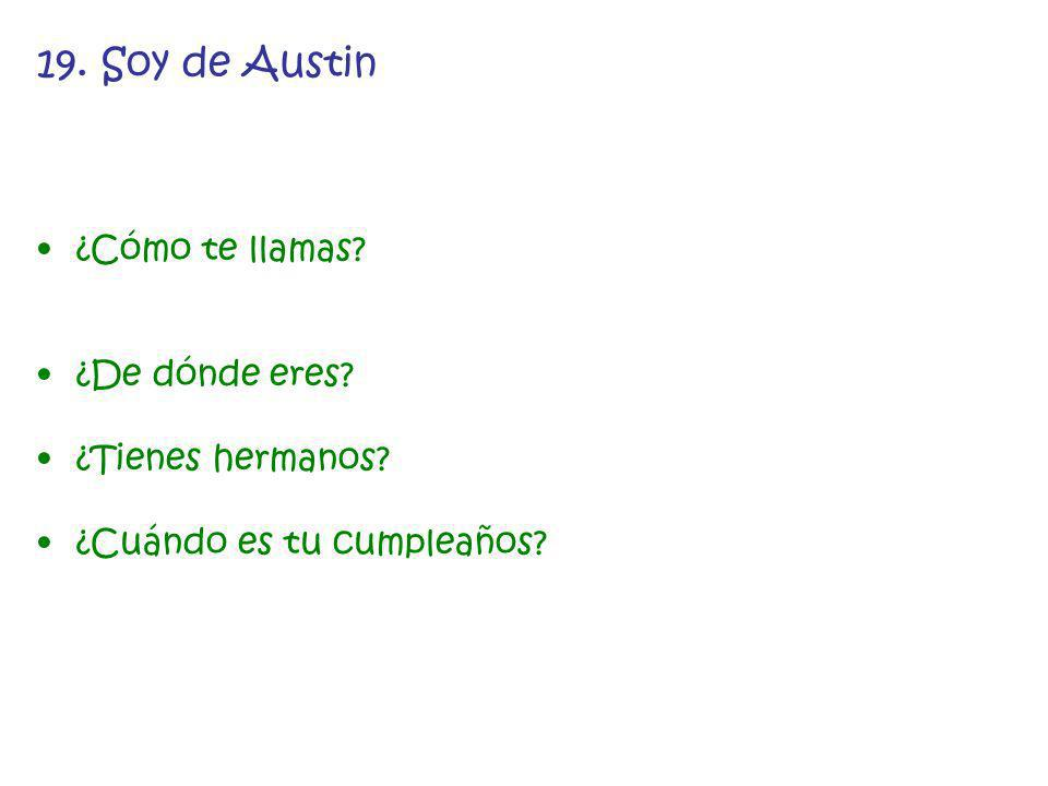 19. Soy de Austin ¿Cómo te llamas? ¿De dónde eres? ¿Tienes hermanos? ¿Cuándo es tu cumpleaños?