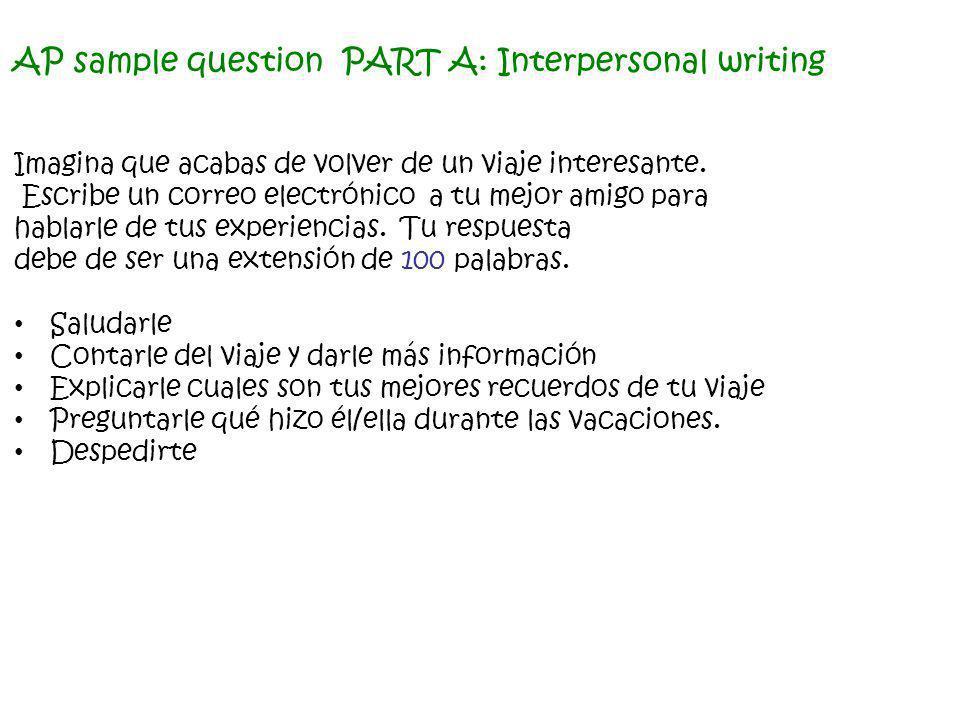 AP sample question PART A: Interpersonal writing Imagina que acabas de volver de un viaje interesante. Escribe un correo electrónico a tu mejor amigo