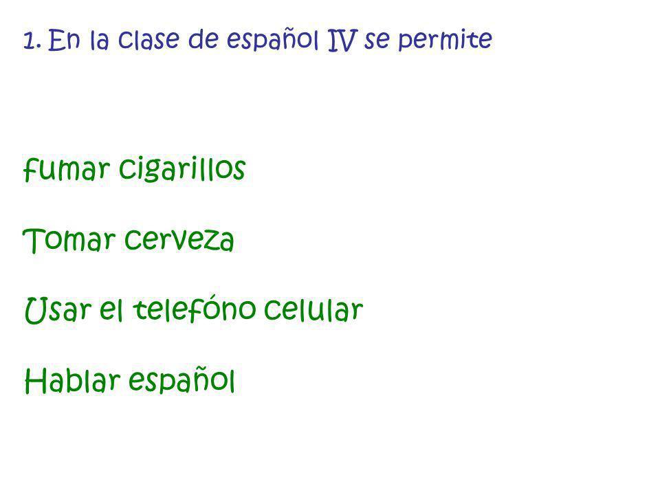 1.En la clase de español IV se permite fumar cigarillos Tomar cerveza Usar el telefóno celular Hablar español