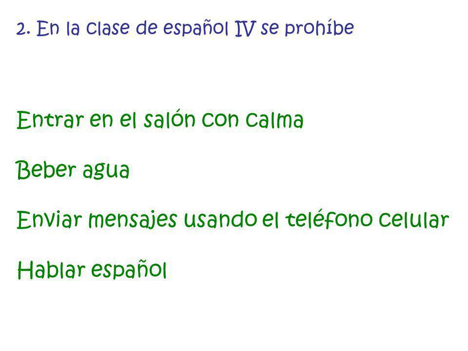 2. En la clase de español IV se prohíbe Entrar en el salón con calma Beber agua Enviar mensajes usando el teléfono celular Hablar español