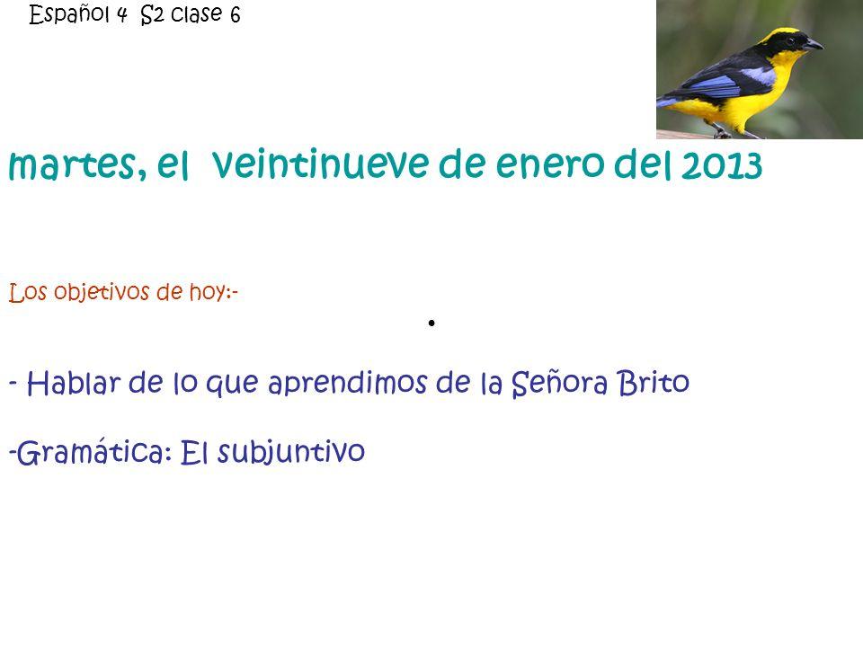 martes, el veintinueve de enero del 2013 Los objetivos de hoy:- - Hablar de lo que aprendimos de la Señora Brito -Gramática: El subjuntivo Español 4 S2 clase 6