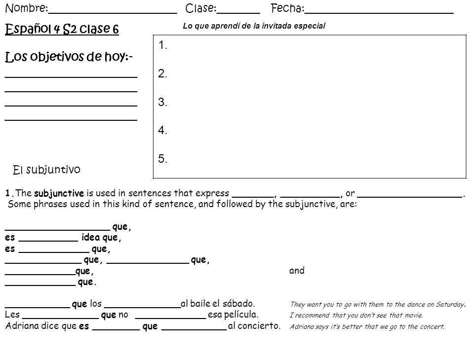 Español 4 S2 clase 6 Los objetivos de hoy:- ______________________ ______________________ Nombre:________________________ Clase:________ Fecha:____________________________ Lo que aprendí de la invitada especial 1.The subjunctive is used in sentences that express _______, __________, or __________________.