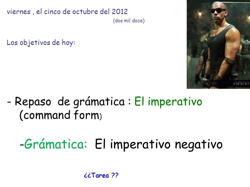 viernes, el cinco de octubre del 2012 (dos mil doce) Los objetivos de hoy: - Repaso de grámatica : El imperativo (command form ) -Grámatica: El imperativo negativo ¿¿Tarea ??