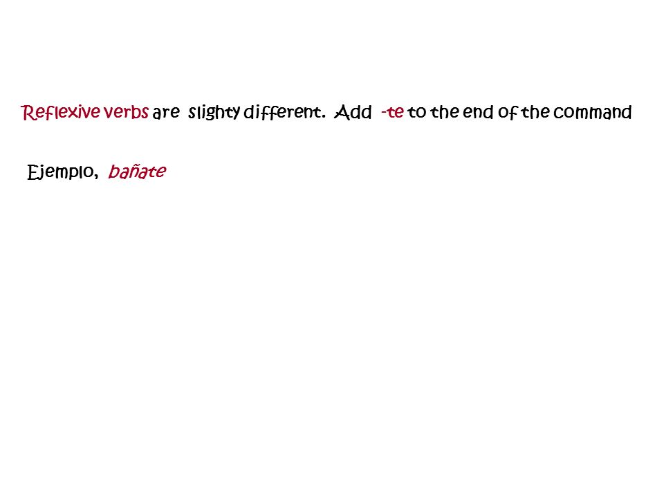 Reflexive verbs are slighty different. Add -te to the end of the command Ejemplo, bañate
