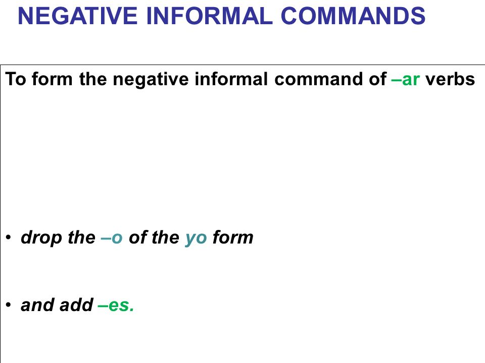 To form the negative informal command of –ar verbs drop the –o of the yo form and add –es. NEGATIVE INFORMAL COMMANDS