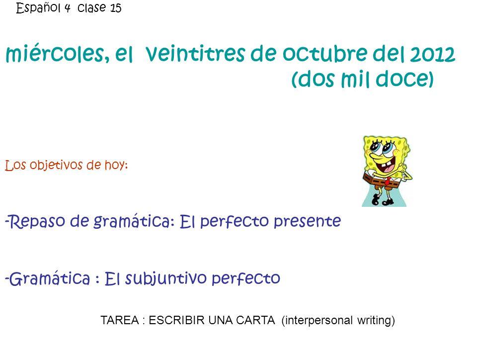 miércoles, el veintitres de octubre del 2012 (dos mil doce) Los objetivos de hoy: -Repaso de gramática: El perfecto presente -Gramática : El subjuntivo perfecto Español 4 clase 15 TAREA : ESCRIBIR UNA CARTA (interpersonal writing)