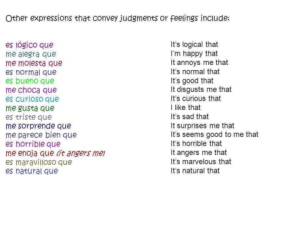 Other expressions that convey judgments or feelings include: es lógico que me alegra que me molesta que es normal que es bueno que me choca que es cur