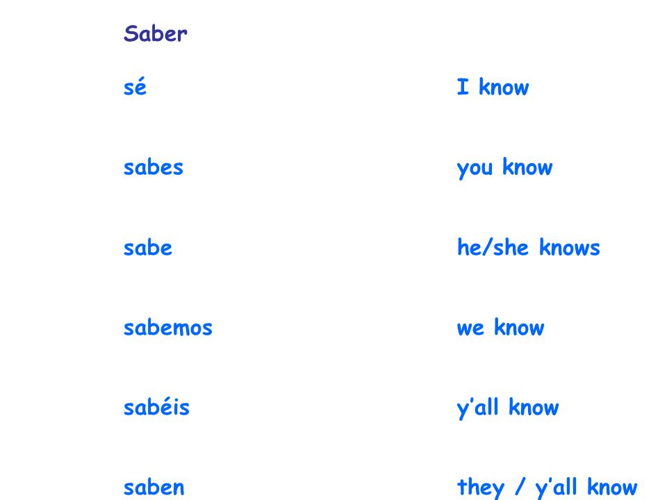 Saber séI know sabesyou know sabehe/she knows sabemos we know sabéisyall know sabenthey / yall know