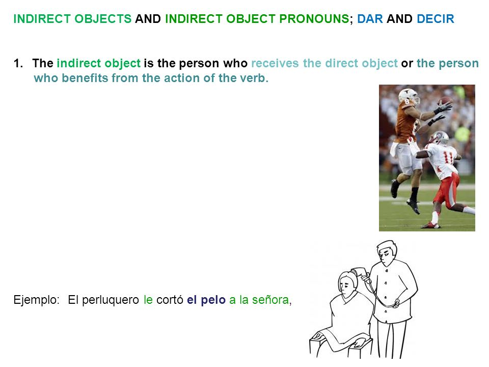 INDIRECT OBJECTS AND INDIRECT OBJECT PRONOUNS; DAR AND DECIR 1.The indirect object is the person who receives the direct object or the person who benefits from the action of the verb.