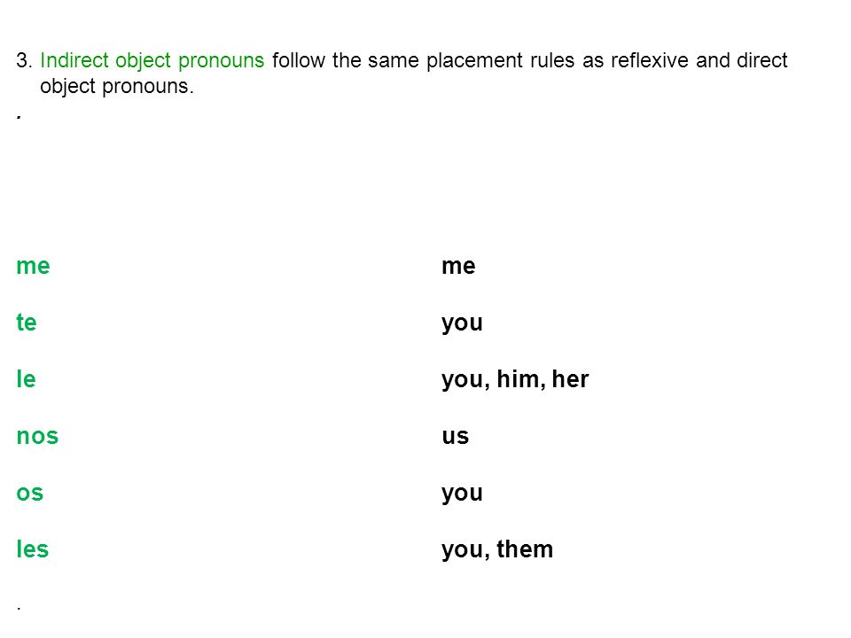 3. Indirect object pronouns follow the same placement rules as reflexive and direct object pronouns..me teyou leyou, him, her nosus os you lesyou, the
