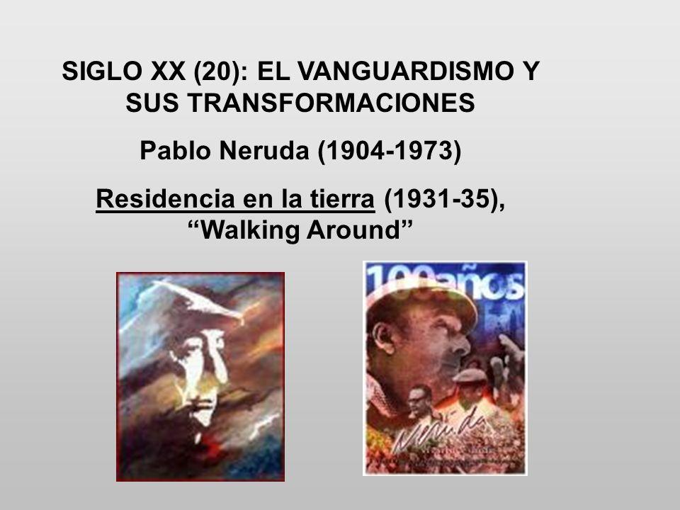 SIGLO XX (20): EL VANGUARDISMO Y SUS TRANSFORMACIONES Pablo Neruda (1904-1973) Residencia en la tierra (1931-35), Walking Around