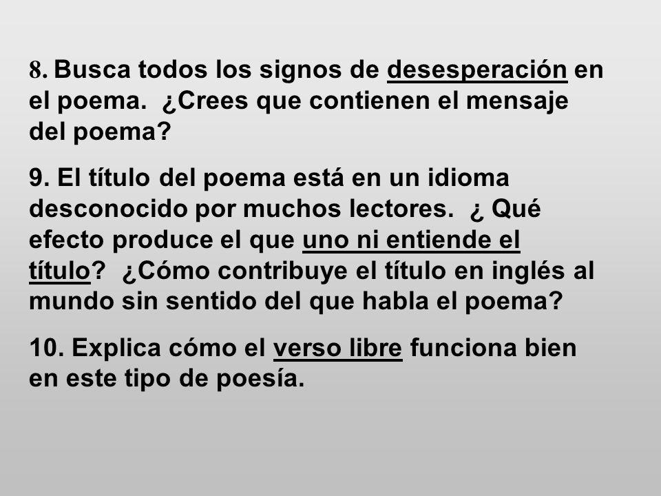 8. Busca todos los signos de desesperación en el poema. ¿Crees que contienen el mensaje del poema? 9. El título del poema está en un idioma desconocid