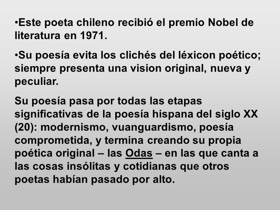 Este poeta chileno recibió el premio Nobel de literatura en 1971. Su poesía evita los clichés del léxicon poético; siempre presenta una vision origina