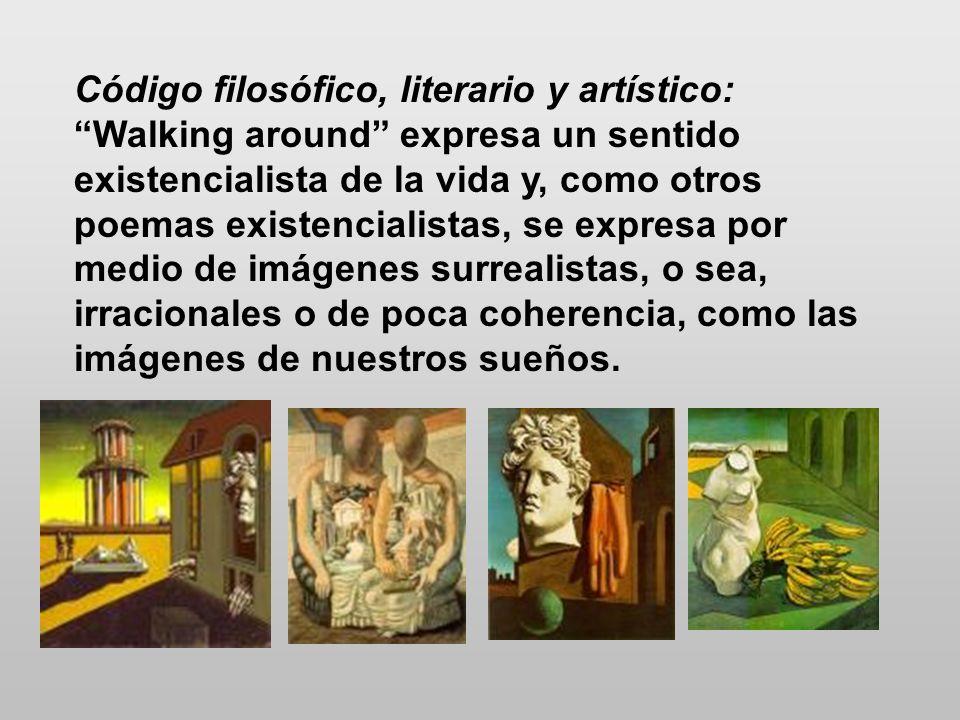 Código filosófico, literario y artístico: Walking around expresa un sentido existencialista de la vida y, como otros poemas existencialistas, se expre