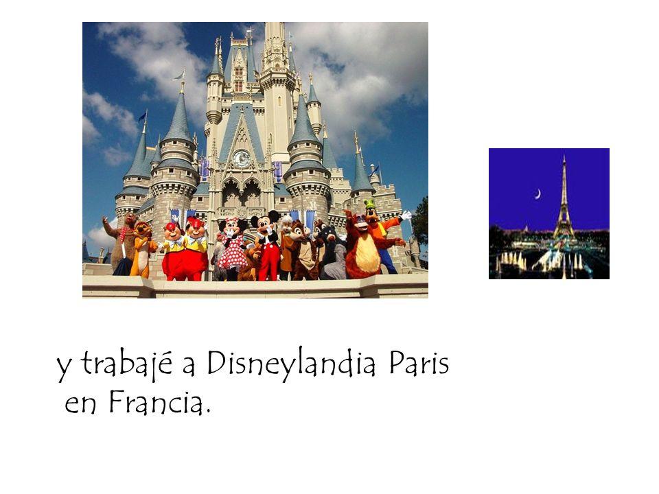 y trabajé a Disneylandia Paris en Francia.