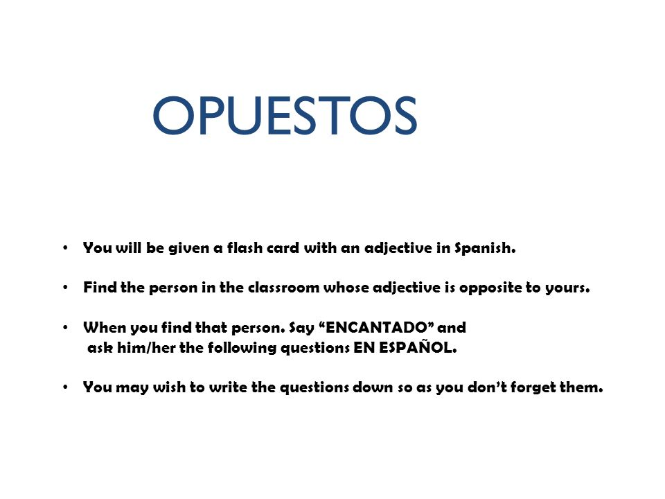 OPUESTOS You will be given a flash card with an adjective in Spanish. Find the person in the classroom whose adjective is opposite to yours. When you