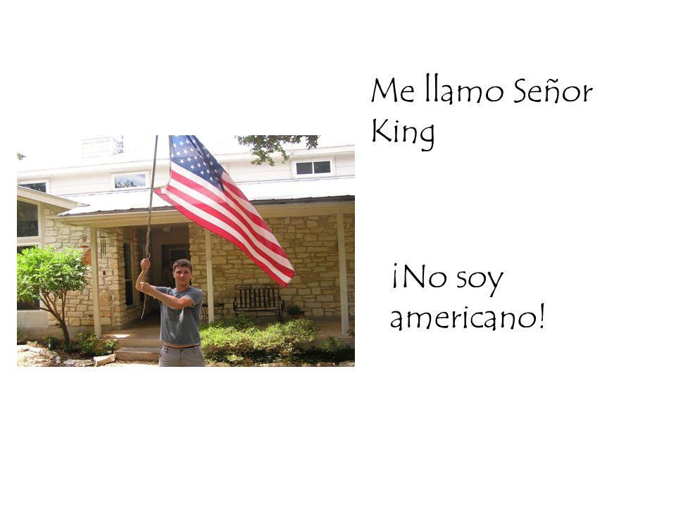 Me llamo Señor King ¡No soy americano!