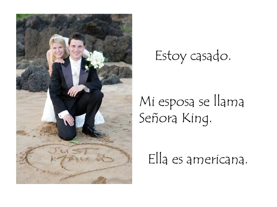 Estoy casado. Mi esposa se llama Señora King. Ella es americana.