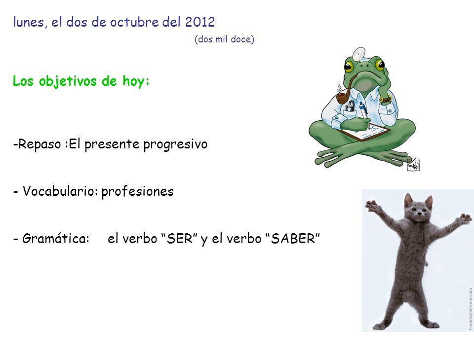 lunes, el dos de octubre del 2012 (dos mil doce) Los objetivos de hoy: -Repaso :El presente progresivo - Vocabulario: profesiones - Gramática:el verbo