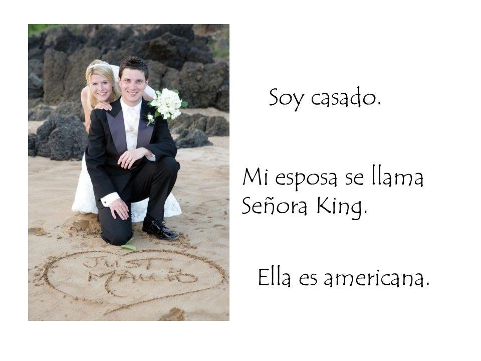 Soy casado. Mi esposa se llama Señora King. Ella es americana.