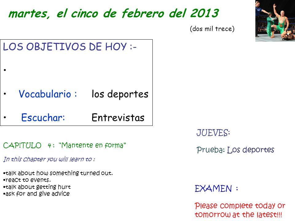 LOS OBJETIVOS DE HOY :- Vocabulario : los deportes Escuchar:Entrevistas martes, el cinco de febrero del 2013 (dos mil trece) CAP ĺ TULO 4 : Mantente e