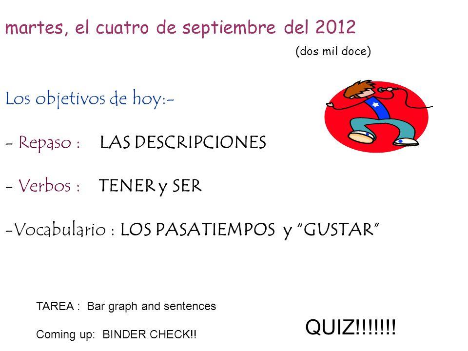 martes, el cuatro de septiembre del 2012 (dos mil doce) Los objetivos de hoy:- - Repaso : LAS DESCRIPCIONES - Verbos :TENER y SER -Vocabulario : LOS P