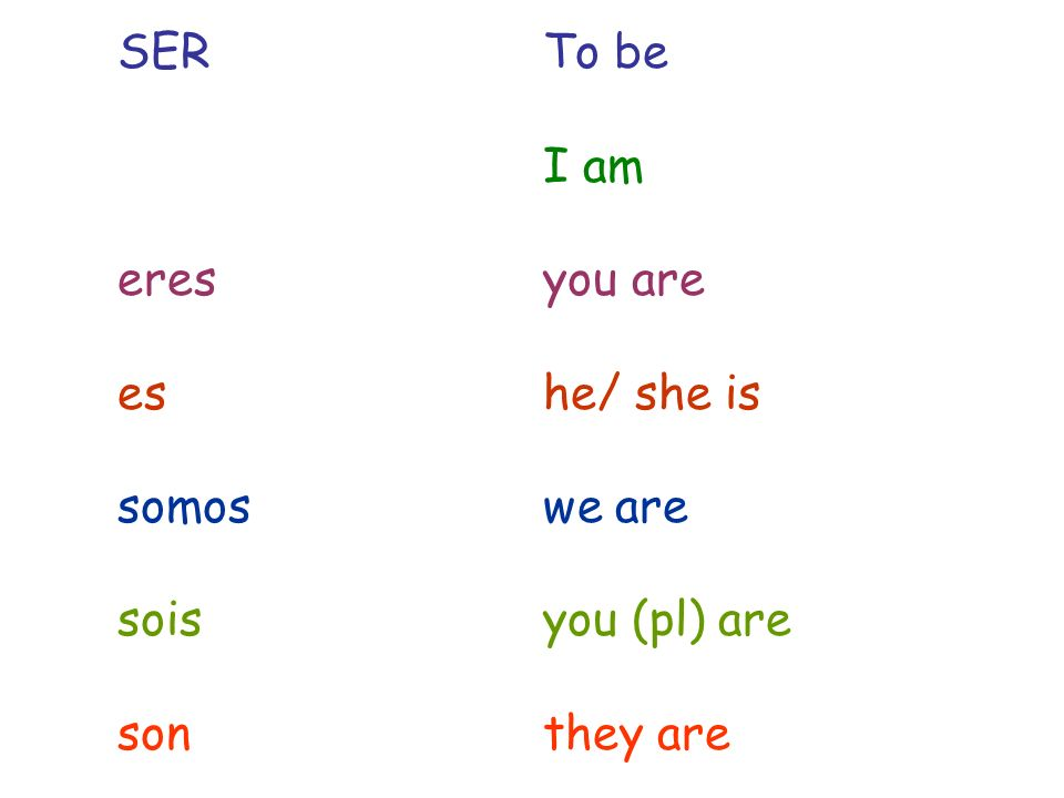 SERTo be I am eresyou are eshe/ she is somoswe are soisyou (pl) are sonthey are