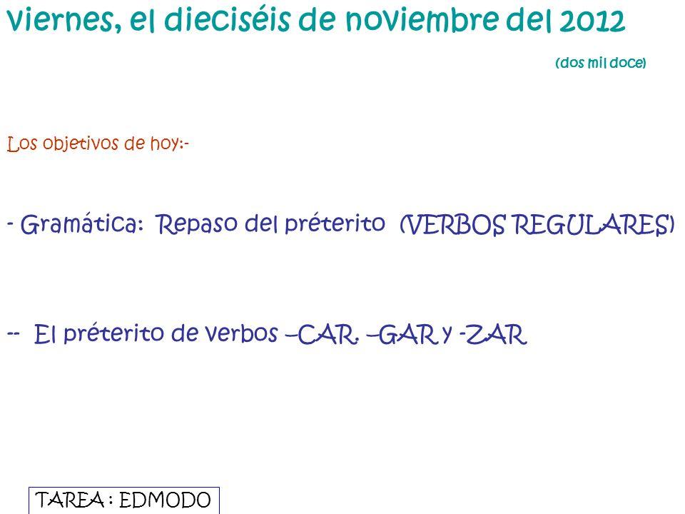 viernes, el dieciséis de noviembre del 2012 (dos mil doce) Los objetivos de hoy:- - Gramática: Repaso del préterito (VERBOS REGULARES) -- El préterito de verbos –CAR.