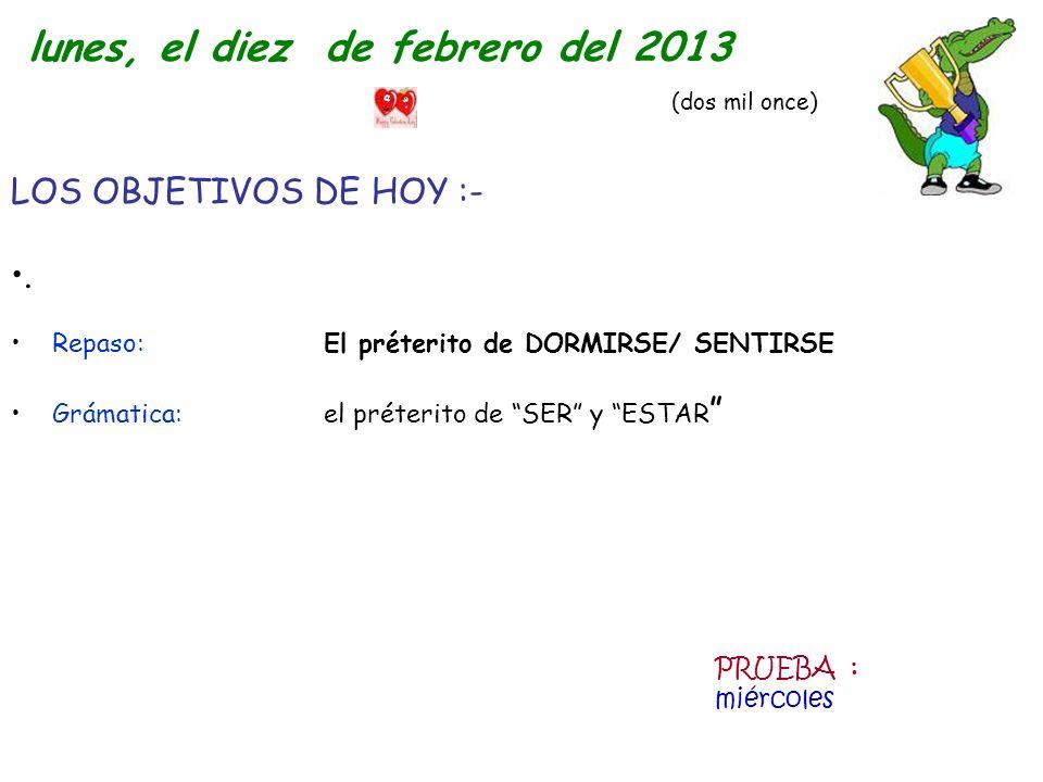 LOS OBJETIVOS DE HOY :-. Repaso: El préterito de DORMIRSE/ SENTIRSE Grámatica: el préterito de SER y ESTAR lunes, el diez de febrero del 2013 (dos mil