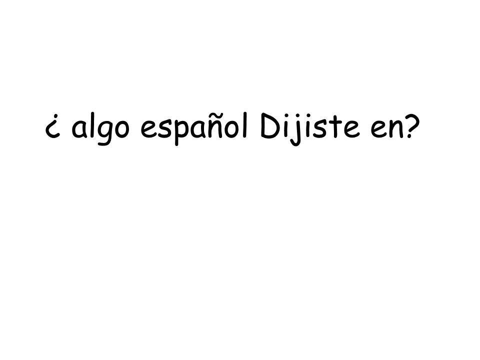 ¿ algo español Dijiste en?